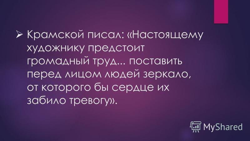 Крамской писал: «Настоящему художнику предстоит громадный труд... поставить перед лицом людей зеркало, от которого бы сердце их забило тревогу».