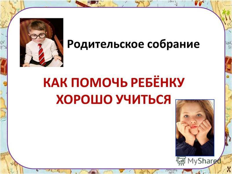 Родительское собрание КАК ПОМОЧЬ РЕБЁНКУ ХОРОШО УЧИТЬСЯ