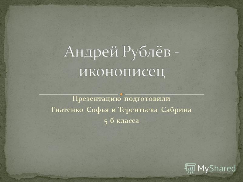 Презентацию подготовили Гнатенко Софья и Терентьева Сабрина 5 б класса