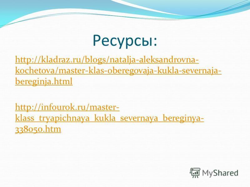 Ресурсы: http://kladraz.ru/blogs/natalja-aleksandrovna- kochetova/master-klas-oberegovaja-kukla-severnaja- bereginja.html http://infourok.ru/master- klass_tryapichnaya_kukla_severnaya_bereginya- 338050.htm