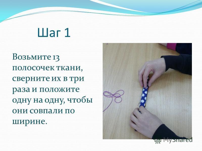 Шаг 1 Возьмите 13 полосочек ткани, сверните их в три раза и положите одну на одну, чтобы они совпали по ширине.