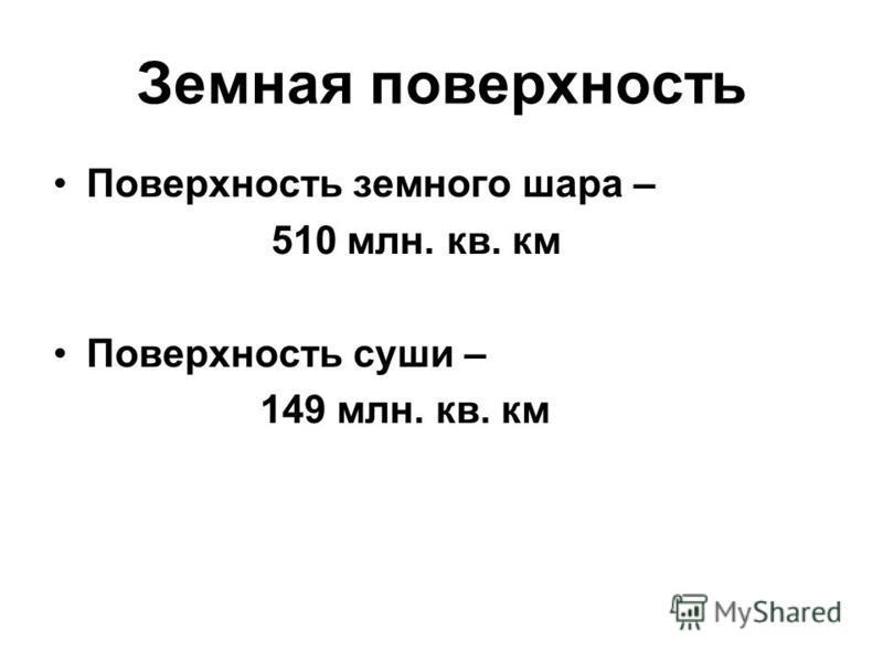 Земная поверхность Поверхность земного шара – 510 млн. кв. км Поверхность суши – 149 млн. кв. км