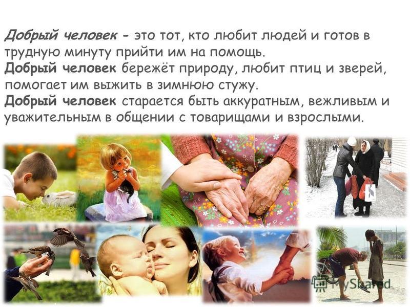 Добрый человек - это тот, кто любит людей и готов в трудную минуту прийти им на помощь. Добрый человек бережёт природу, любит птиц и зверей, помогает им выжить в зимнюю стужу. Добрый человек старается быть аккуратным, вежливым и уважительным в общени