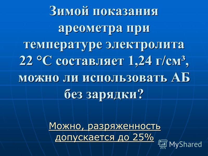 Зимой показания ареометра при температуре электролита 22 °С составляет 1,24 г/см³, можно ли использовать АБ без зарядки? Можно, разряженность допускается до 25% Можно, разряженность допускается до 25%