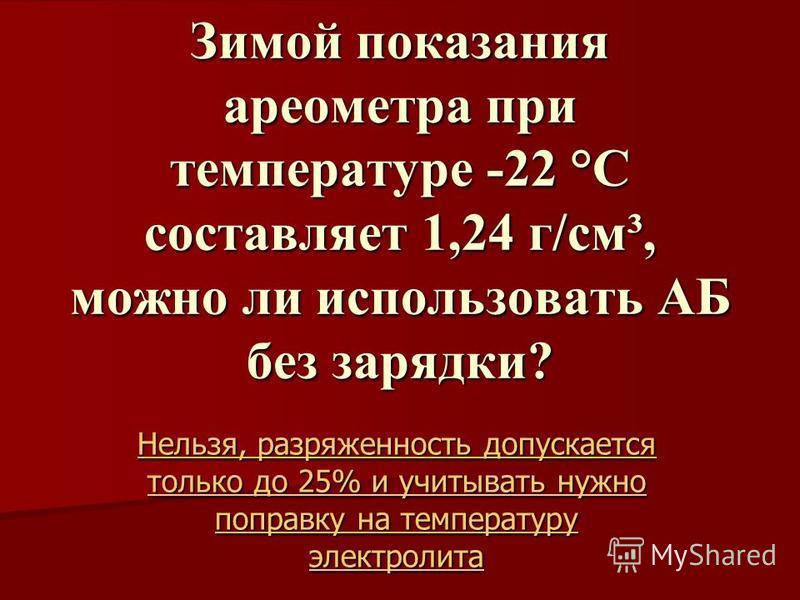 Зимой показания ареометра при температуре -22 °С составляет 1,24 г/см³, можно ли использовать АБ без зарядки? Нельзя, разряженность допускается только до 25% и учитывать нужно поправку на температуру электролита Нельзя, разряженность допускается толь