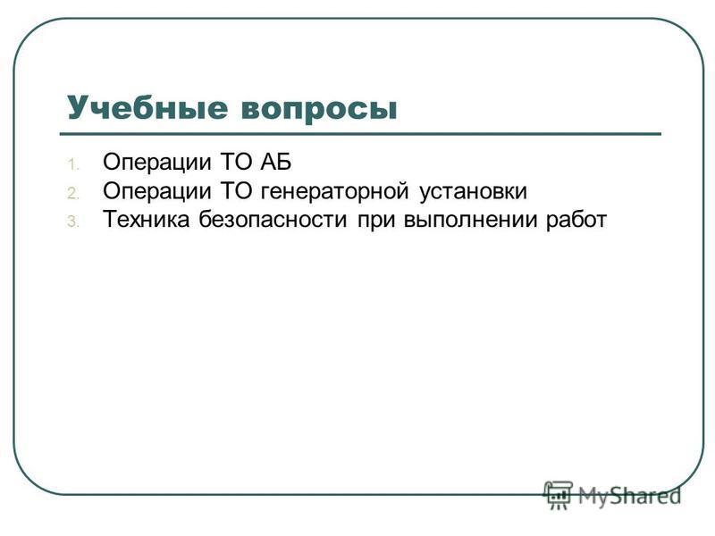 Учебные вопросы 1. Операции ТО АБ 2. Операции ТО генераторной установки 3. Техника безопасности при выполнении работ