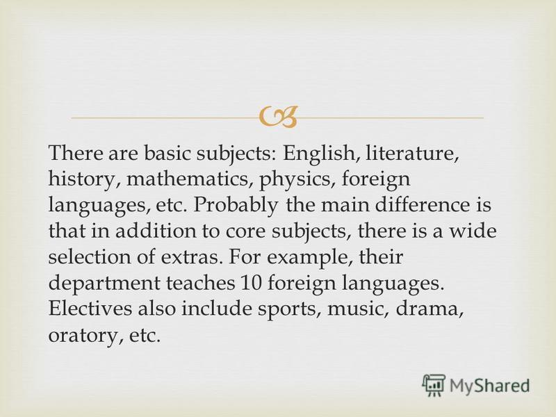 There are basic subjects: English, literature, history, mathematics, physics, foreign languages, etc. Probably the main difference is that in addition to core subjects, there is a wide selection of extras. For example, their department teaches 10 for