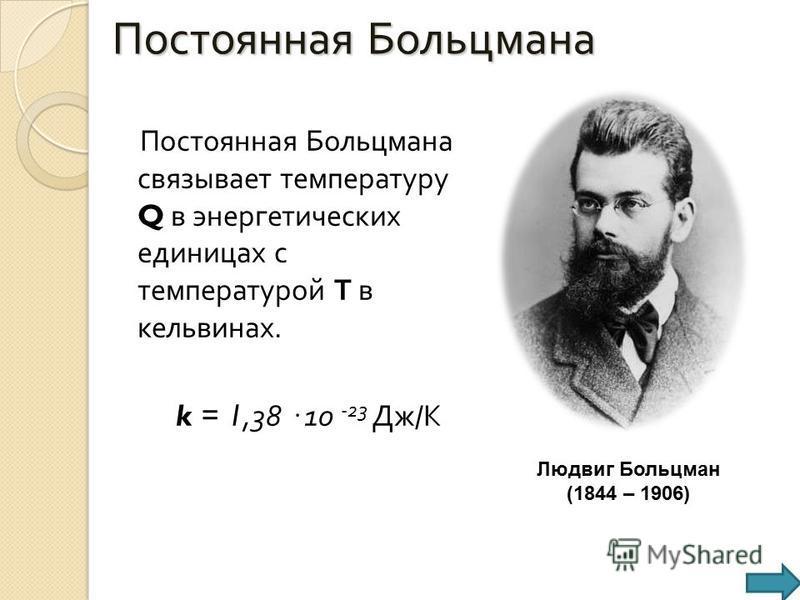 Постоянная Больцмана Постоянная Больцмана связывает температуру Q в энергетических единицах с температурой Т в кельвинах. k = 1,38 · 10 -23 Дж / К Людвиг Больцман (1844 – 1906)