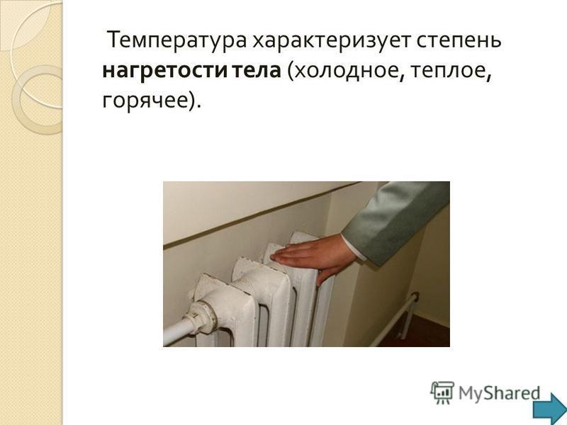 Температура характеризует степень нагретости тела ( холодное, теплое, горячее ).