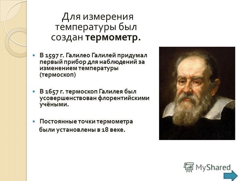 Для измерения температуры был создан термометр. В 1597 г. Галилео Галилей придумал первый прибор для наблюдений за изменением температуры ( термоскоп ) В 1657 г. термоскоп Галилея был усовершенствован флорентийскими учёными. Постоянные точки термомет