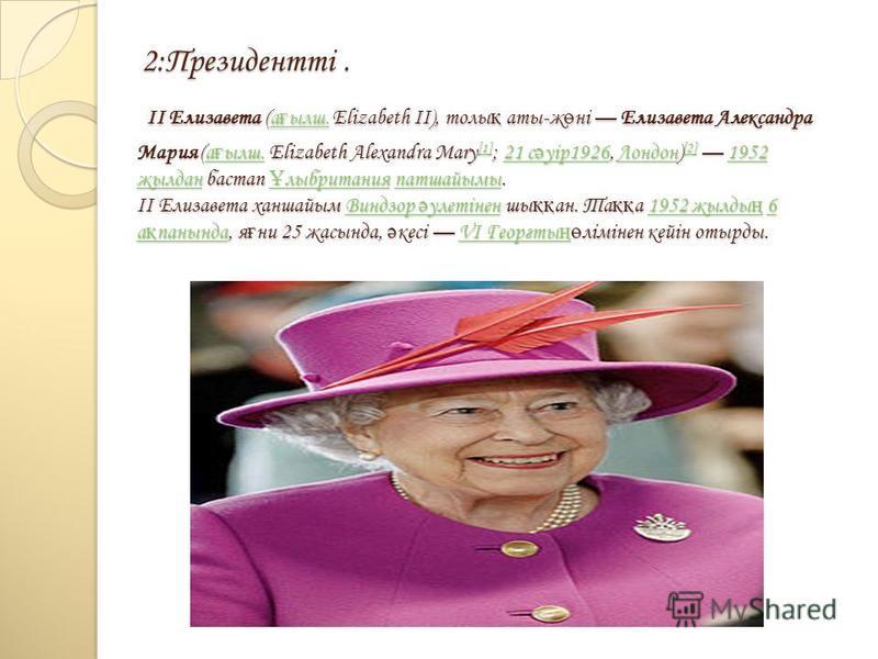 2:Президентті. II Елизавета (а ғ ылш. Elizabeth II), толы қ аты-ж ө ні Елизавета Александра Мария (а ғ ылш. Elizabeth Alexandra Mary [1] ; 21 с ә уір1926, Лондон) [2] 1952 жылдан бастап Ұ лыбритания патшайымы. II Елизавета ханшайым Виндзор ә улетінен