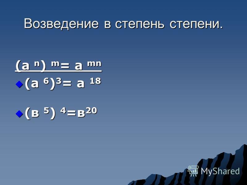 Возведение в степень степени. (а n ) m = a mn (а 6 ) 3 = а 18 (а 6 ) 3 = а 18 (в 5 ) 4 =в 20 (в 5 ) 4 =в 20