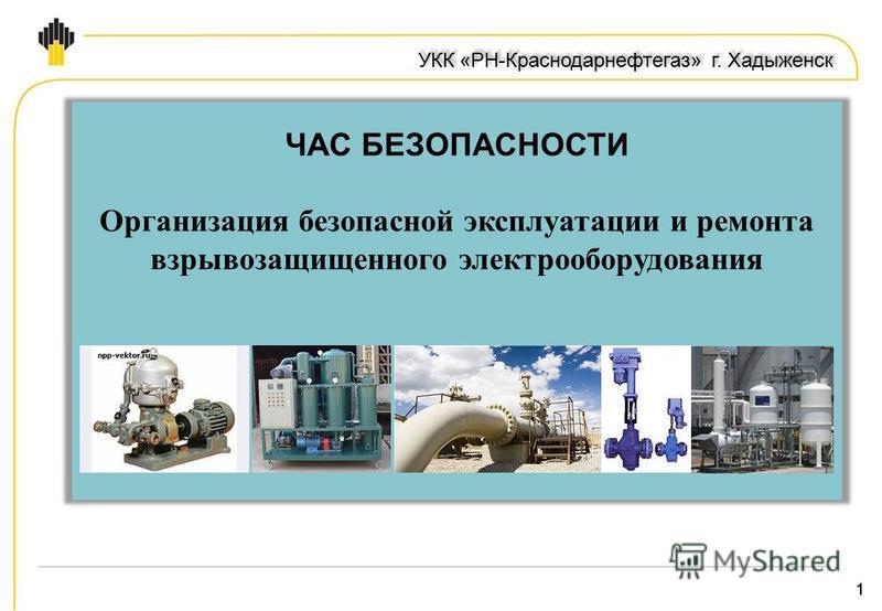 11 УКК «РН-Краснодарнефтегаз» г. Хадыженск ЧАС БЕЗОПАСНОСТИ Организация безопасной эксплуатации и ремонта взрывозащищенного электрооборудования