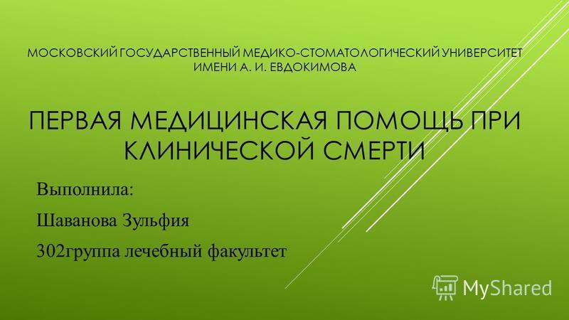 МОСКОВСКИЙ ГОСУДАРСТВЕННЫЙ МЕДИКО-СТОМАТОЛОГИЧЕСКИЙ УНИВЕРСИТЕТ ИМЕНИ А. И. ЕВДОКИМОВА ПЕРВАЯ МЕДИЦИНСКАЯ ПОМОЩЬ ПРИ КЛИНИЧЕСКОЙ СМЕРТИ Выполнила: Шаванова Зульфия 302 группа лечебный факультет