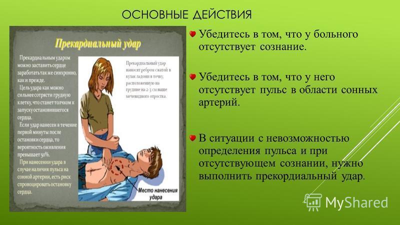 ОСНОВНЫЕ ДЕЙСТВИЯ Убедитесь в том, что у больного отсутствует сознание. Убедитесь в том, что у него отсутствует пульс в области сонных артерий. В ситуации с невозможностью определения пульса и при отсутствующем сознании, нужно выполнить прекордиальны