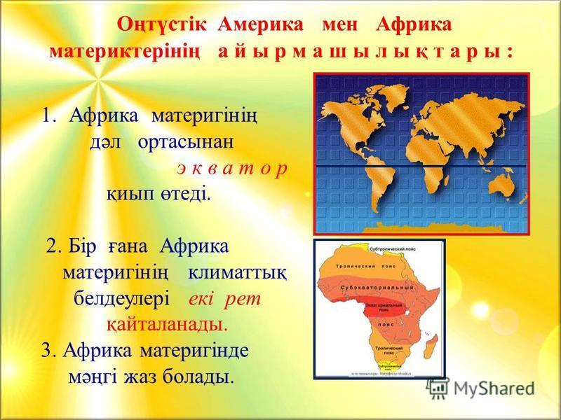 1.Африка материгінің дәл ортасынан э к в а т о р қиып өтеді. 2. Бір ғана Африка материгінің климаттық белдеулері екі рет қайталанады. 3. Африка материгінде мәңгі жаз болады. Оңтүстік Америка мен Африка материктерінің а й ы р м а ш ы л ы қ т а р ы :