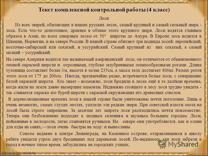 Текст комплексной контрольной работы (4 класс) Лоси Из всех зверей, обитающих в наших русских лесах, самый крупный и самый сильный зверь - лось. Есть что-то допотопное, древнее в облике этого крупного зверя. Лоси водятся главным образом в Азии, по вс