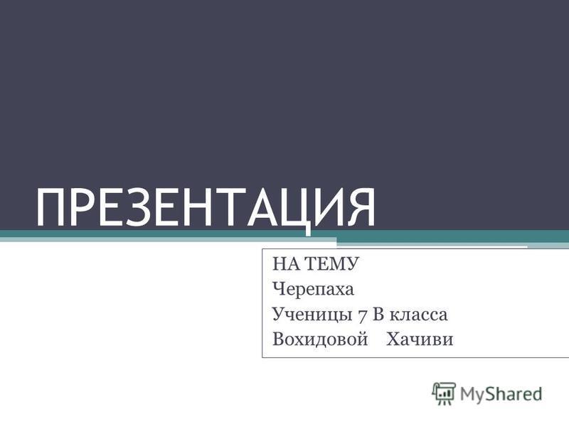 ПРЕЗЕНТАЦИЯ НА ТЕМУ Черепаха Ученицы 7 В класса Вохидовой Хачиви