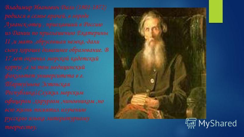 Владимир Иванович Даль (1801-1872) родился в семье врачей, в городе Луганск-отец, приехавший в Россию из Дании по приглашению Екатерины II,и мать,обрусевшая немка,-дали сыну хорошее домашнее образование. В 17 лет окончил морской кадетский корпус,а за