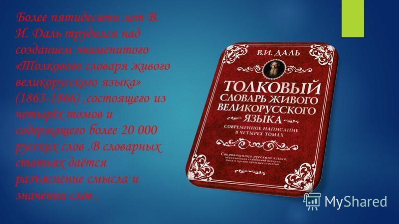 Более пятидесяти лет В. И. Даль трудился над созданием знаменитого «Толкового словаря живого великорусского языка» (1863-1866),состоящего из четырёх томов и содержащего более 20 000 русских слов.В словарных статьях даётся разъяснение смысла и значени