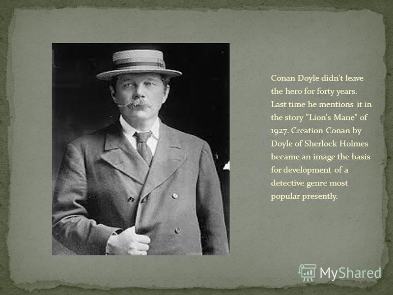 Conan Doyle didn't leave the hero for forty years. Last time he mentions it in the story Lion's Mane of 1927. Creation Conan by Doyle of Sherlock Holmes became an image the basis for development of a detective genre most popular presently.