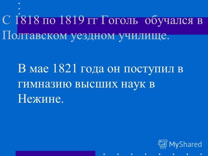 С 1818 по 1819 гг Гоголь обучался в Полтавском уездном училище. В мае 1821 года он поступил в гимназию высших наук в Нежине.