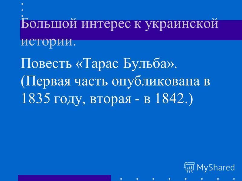 Большой интерес к украинской истории. Повесть «Тарас Бульба». (Первая часть опубликована в 1835 году, вторая - в 1842.)