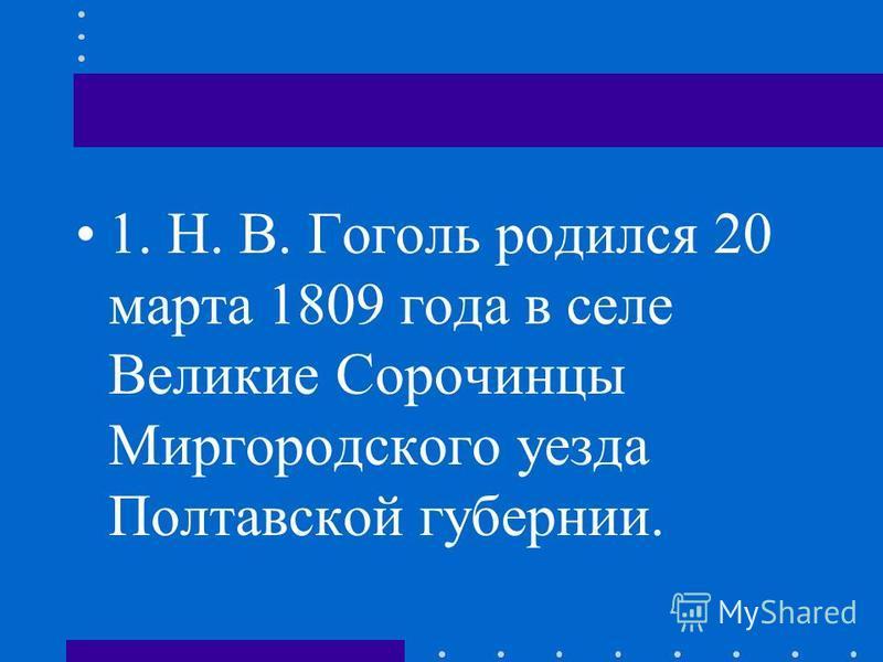 1. Н. В. Гоголь родился 20 марта 1809 года в селе Великие Сорочинцы Миргородского уезда Полтавской губернии.