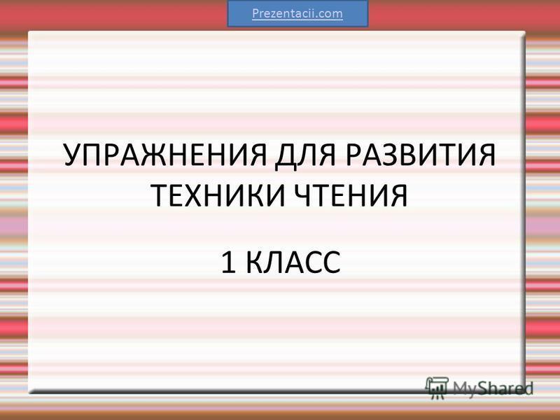 УПРАЖНЕНИЯ ДЛЯ РАЗВИТИЯ ТЕХНИКИ ЧТЕНИЯ 1 КЛАСС Prezentacii.com