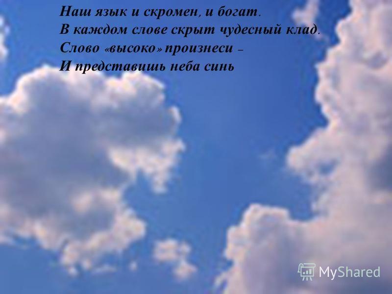 Наш язык и скромен, и богат. В каждом слове скрыт чудесный клад. Слово « высоко » произнеси – И представишь неба синь