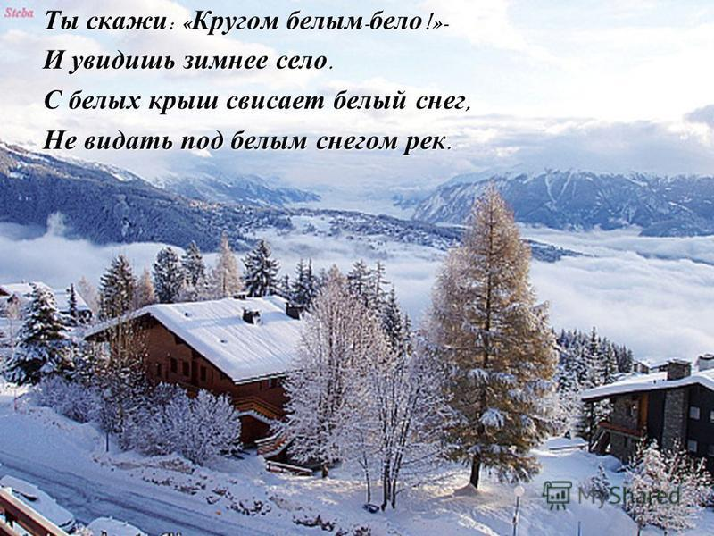 Ты скажи : « Кругом белым - бело !»- И увидишь зимнее село. С белых крыш свисает белый снег, Не видать под белым снегом рек.