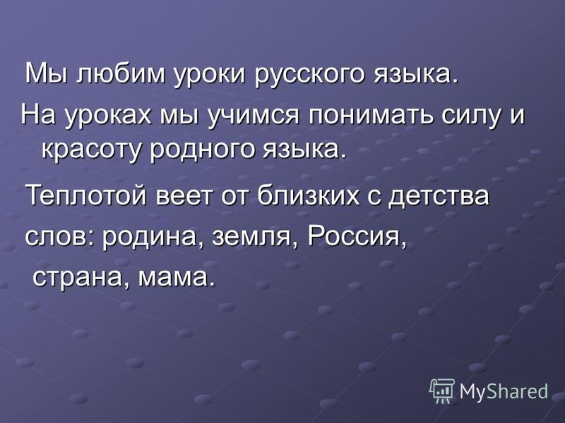 На уроках мы учимся понимать силу и красоту родного языка. Мы любим уроки русского языка. Теплотой веет от близких с детства слов: родина, земля, Россия, страна, мама. страна, мама.