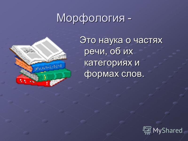 Морфология - Это наука о частях речи, об их категориях и формах слов. Это наука о частях речи, об их категориях и формах слов.