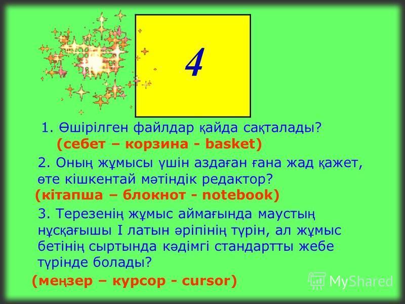 3 1. Б ұ л пернелерді ң ішіндегі е ң ұ зын перне, ол символдарды бір-бірінен ажырату ү шін қ олданылады? (Бос орын – пробел - Proble) 2. Жа қ таулармен шектелген экранда ғ ы т ө ртб ұ рышты айма қ ? (терезе – окно - windows) 3. Терезелерді т ө рт жа