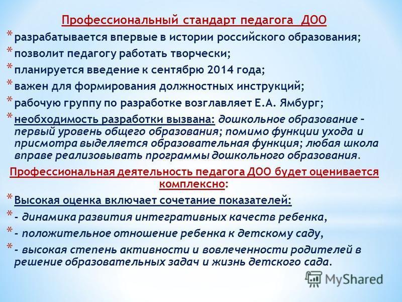 Профессиональный стандарт педагога ДОО * разрабатывается впервые в истории российского образования; * позволит педагогу работать творчески; * планируется введение к сентябрю 2014 года; * важен для формирования должностных инструкций; * рабочую группу