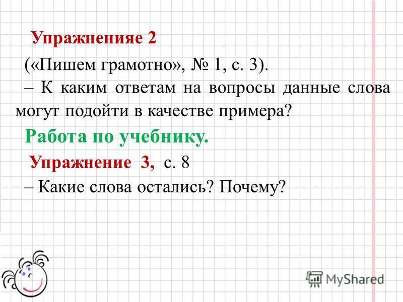 Упражненияе 2 («Пишем грамотно», 1, с. 3). – К каким ответам на вопросы данные слова могут подойти в качестве примера? Работа по учебнику. Упражнение 3, с. 8 – Какие слова остались? Почему?