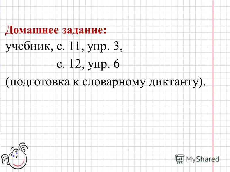 Домашнее задание: учебник, с. 11, упр. 3, с. 12, упр. 6 (подготовка к словарному диктанту).