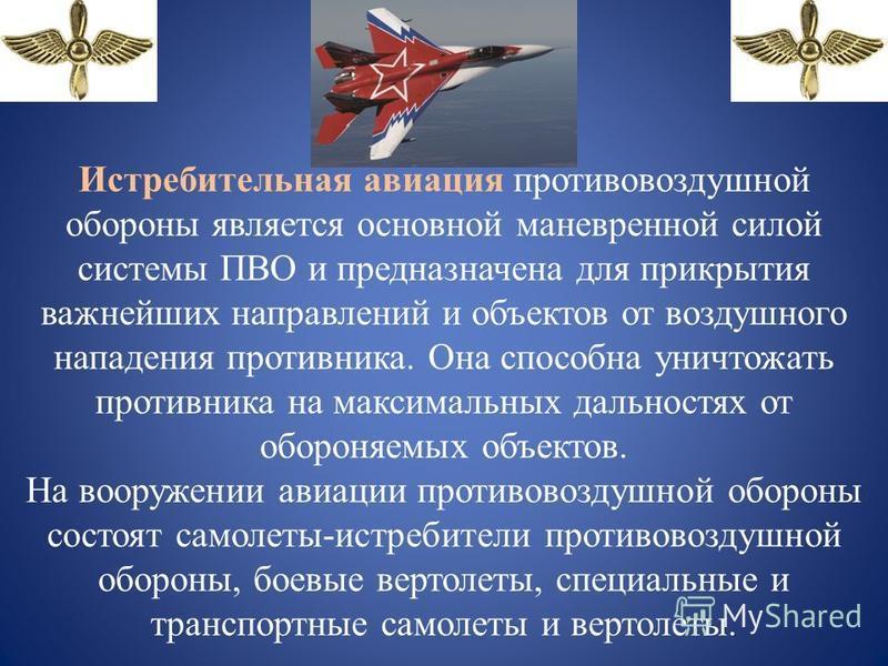 Истребительная авиация противовоздушной обороны является основной маневренной силой системы ПВО и предназначена для прикрытия важнейших направлений и объектов от воздушного нападения противника. Она способна уничтожать противника на максимальных даль