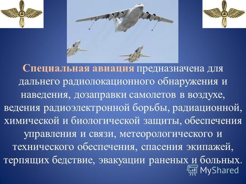 Специальная авиация предназначена для дальнего радиолокационного обнаружения и наведения, дозаправки самолетов в воздухе, ведения радиоэлектронной борьбы, радиационной, химической и биологической защиты, обеспечения управления и связи, метеорологичес