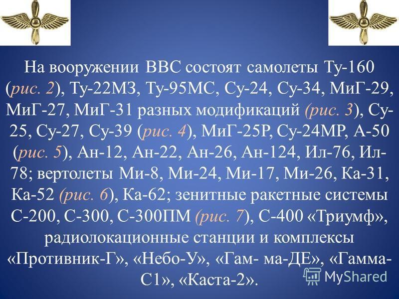 На вооружении ВВС состоят самолеты Ту-160 (рис. 2), Ту-22МЗ, Ту-95МС, Су-24, Су-34, МиГ-29, МиГ-27, МиГ-31 разных модификаций (рис. 3), Су- 25, Су-27, Су-39 (рис. 4), МиГ-25Р, Су-24MP, А-50 (рис. 5), Ан-12, Ан-22, Ан-26, Ан-124, Ил-76, Ил- 78; вертол