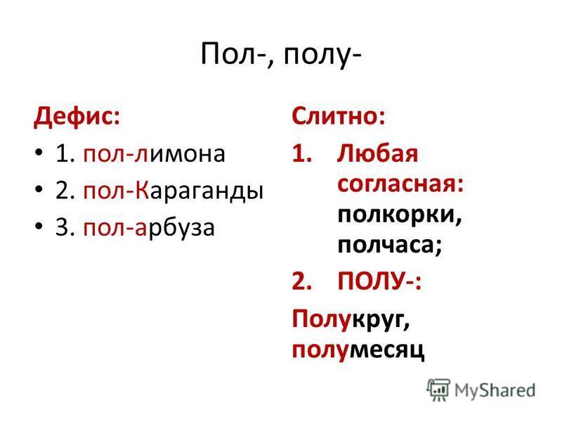 Пол-, полу- Дефис: 1. пол-лимона 2. пол-Караганды 3. пол-арбуза Слитно: 1. Любая согласная: полкорки, полчаса; 2.ПОЛУ-: Полукруг, полумесяц