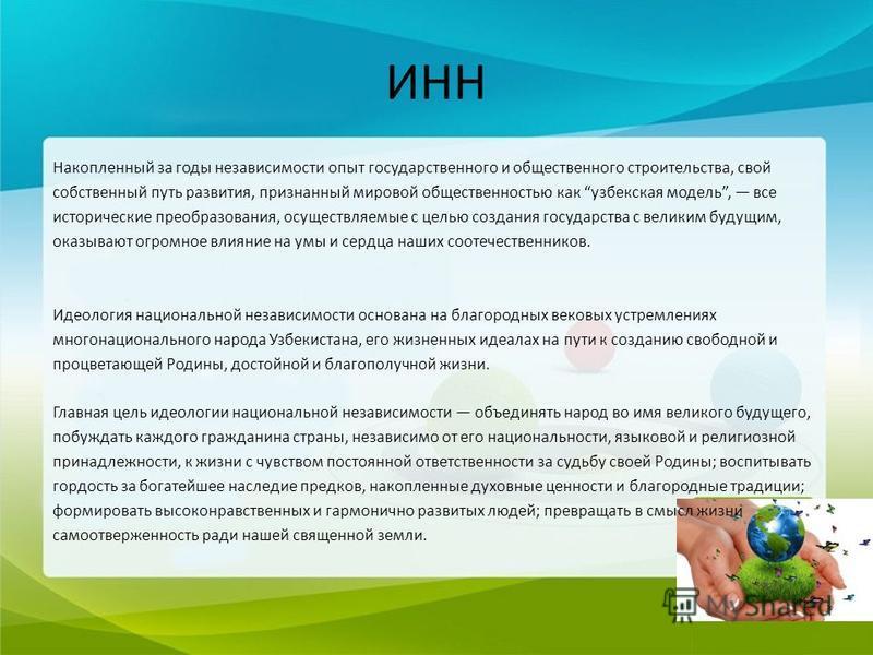 ИНН Накопленный за годы независимости опыт государственного и общественного строительства, свой собственный путь развития, признанный мировой общественностью как узбекская модель, все исторические преобразования, осуществляемые с целью создания госуд