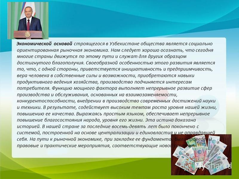 Экономической основой строящегося в Узбекистане общества является социально ориентированная рыночная экономика. Нам следует хорошо осознать, что сегодня многие страны движутся по этому пути и служат для других образцом достигнутого благополучия. Свое