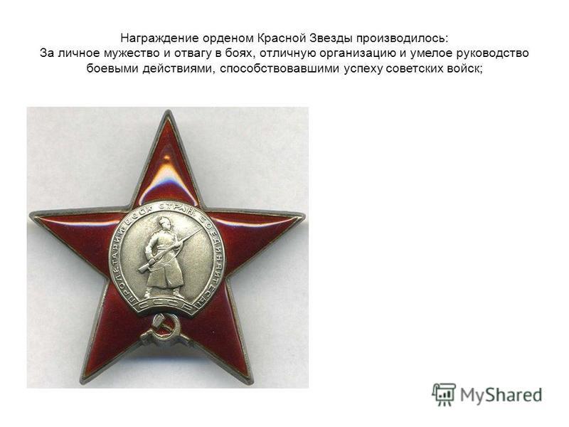 Награждение орденом Красной Звезды производилось: За личное мужество и отвагу в боях, отличную организацию и умелое руководство боевыми действиями, способствовавшими успеху советских войск;