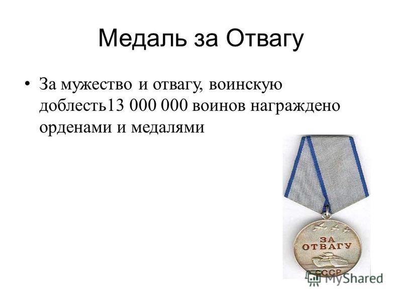 Медаль за Отвагу За мужество и отвагу, воинскую доблесть 13 000 000 воинов награждено орденами и медалями