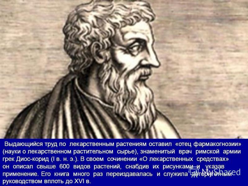 Выдающийся труд по лекарственным растениям оставил «отец фармакогнозии» (науки о лекарственном растительном сырье), знаменитый врач римской армии грек Диос-корид (I в. н. э.). В своем сочинении «О лекарственных средствах» он описал свыше 600 видов ра