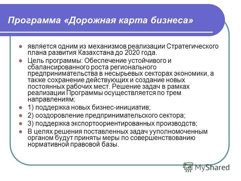 Программа «Дорожная карта бизнеса» является одним из механизмов реализации Стратегического плана развития Казахстана до 2020 года. Цель программы: Обеспечение устойчивого и сбалансированного роста регионального предпринимательства в несырьевых сектор