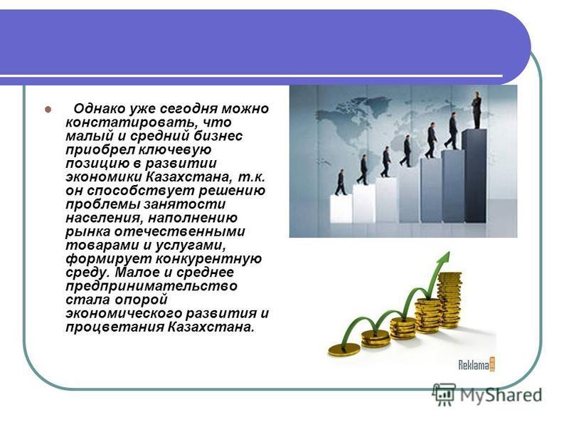 Однако уже сегодня можно констатировать, что малый и средний бизнес приобрел ключевую позицию в развитии экономики Казахстана, т.к. он способствует решению проблемы занятости населения, наполнению рынка отечественными товарами и услугами, формирует к