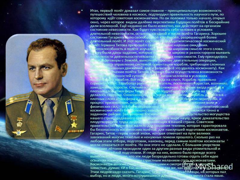 Итак, первый полёт доказал самое главное – принципиальную возможность путешествий человека в космосе, подтвердил правильность научного пути, по которому идёт советская космонавтика. Но он положил только начало, открыл окно, через которое видны далёки