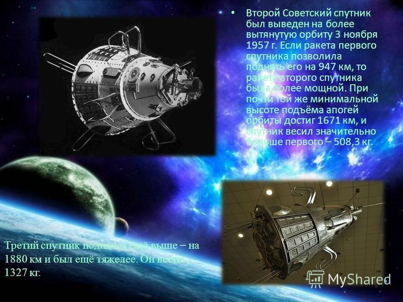 Второй Советский спутник был выведен на более вытянутую орбиту 3 ноября 1957 г. Если ракета первого спутника позволила поднять его на 947 км, то ракета второго спутника была более мощной. При почти той же минимальной высоте подъёма апогей орбиты дост